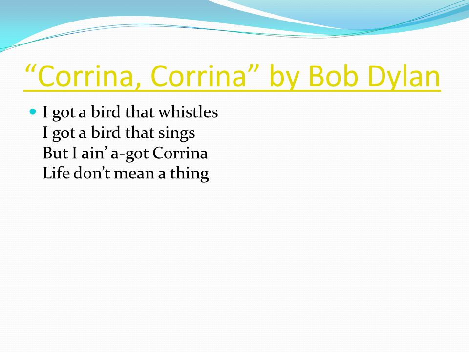 Corrina, Corrina by Bob Dylan I got a bird that whistles I got a bird that sings But I ain' a-got Corrina Life don't mean a thing