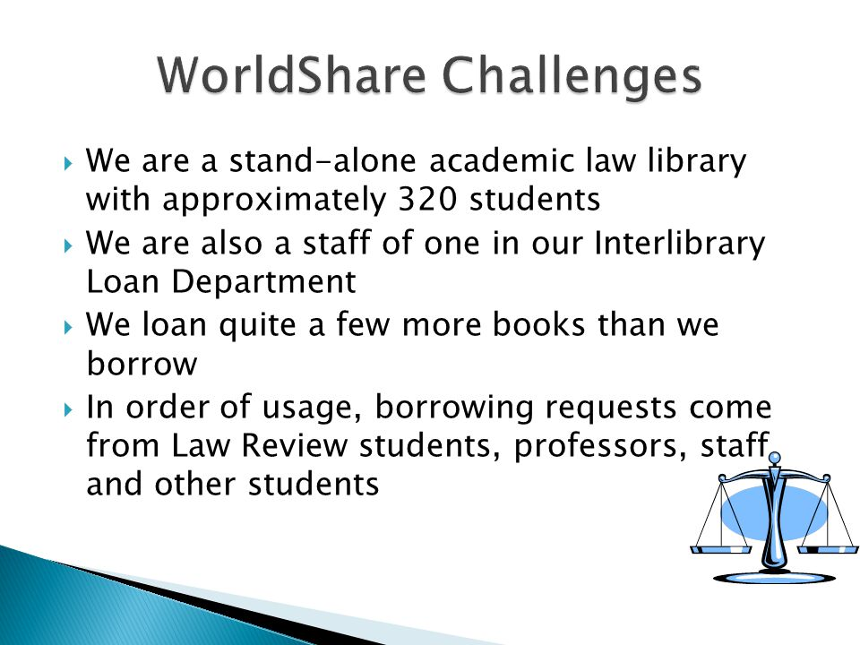  We are a stand-alone academic law library with approximately 320 students  We are also a staff of one in our Interlibrary Loan Department  We loan quite a few more books than we borrow  In order of usage, borrowing requests come from Law Review students, professors, staff and other students