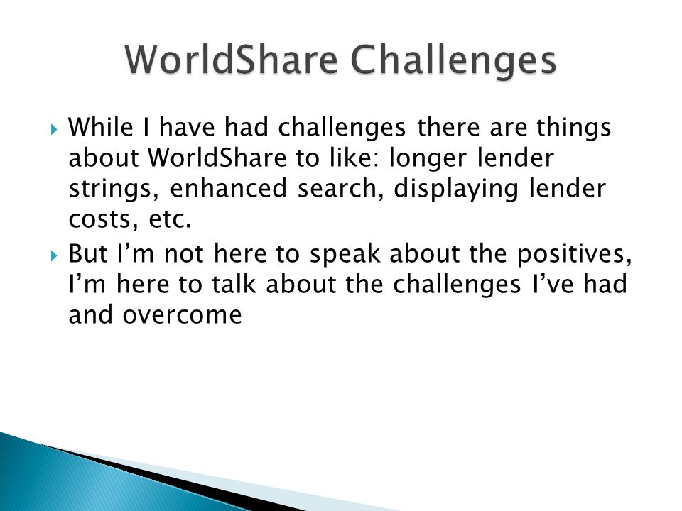  While I have had challenges there are things about WorldShare to like: longer lender strings, enhanced search, displaying lender costs, etc.