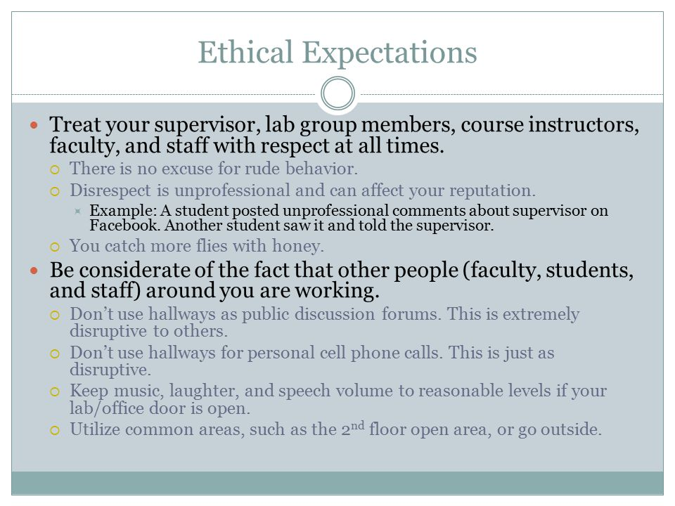 Ethical Expectations Treat your supervisor, lab group members, course instructors, faculty, and staff with respect at all times.