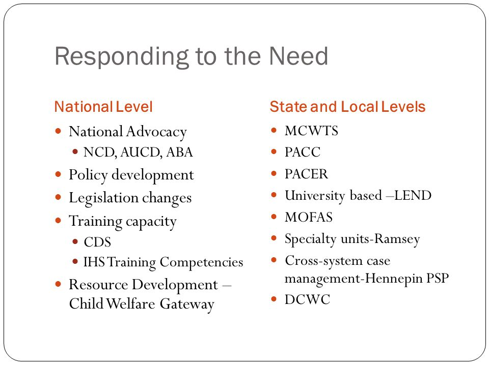 Responding to the Need National LevelState and Local Levels National Advocacy NCD, AUCD, ABA Policy development Legislation changes Training capacity CDS IHS Training Competencies Resource Development – Child Welfare Gateway MCWTS PACC PACER University based –LEND MOFAS Specialty units-Ramsey Cross-system case management-Hennepin PSP DCWC