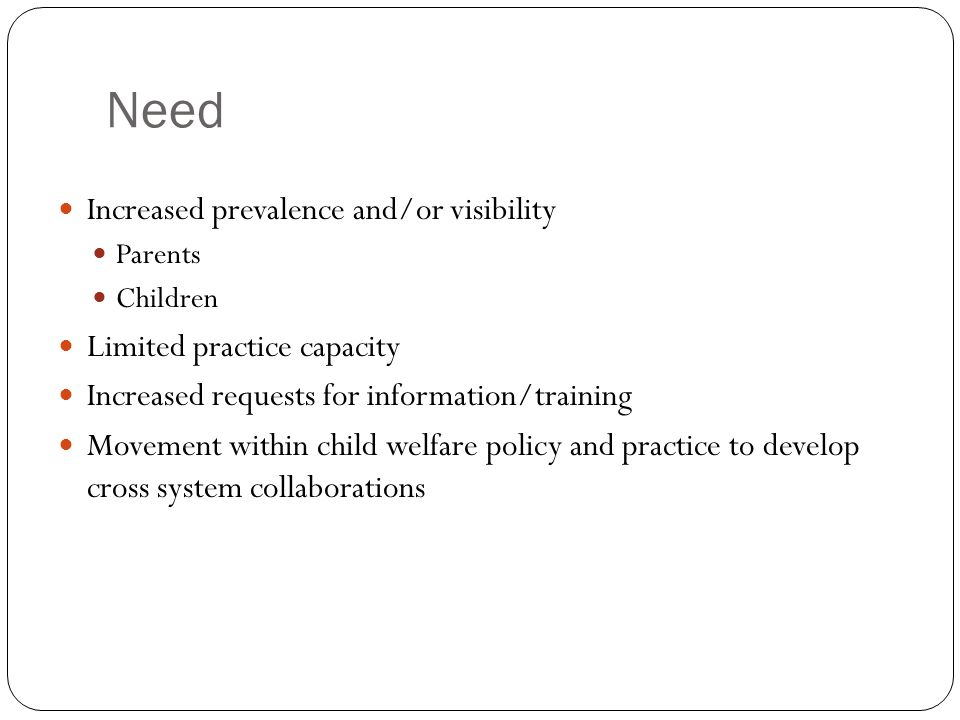 Need Increased prevalence and/or visibility Parents Children Limited practice capacity Increased requests for information/training Movement within child welfare policy and practice to develop cross system collaborations