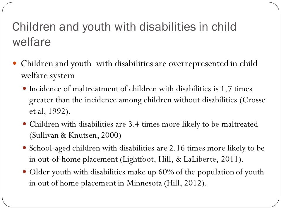 Children and youth with disabilities in child welfare Children and youth with disabilities are overrepresented in child welfare system Incidence of maltreatment of children with disabilities is 1.7 times greater than the incidence among children without disabilities (Crosse et al, 1992).