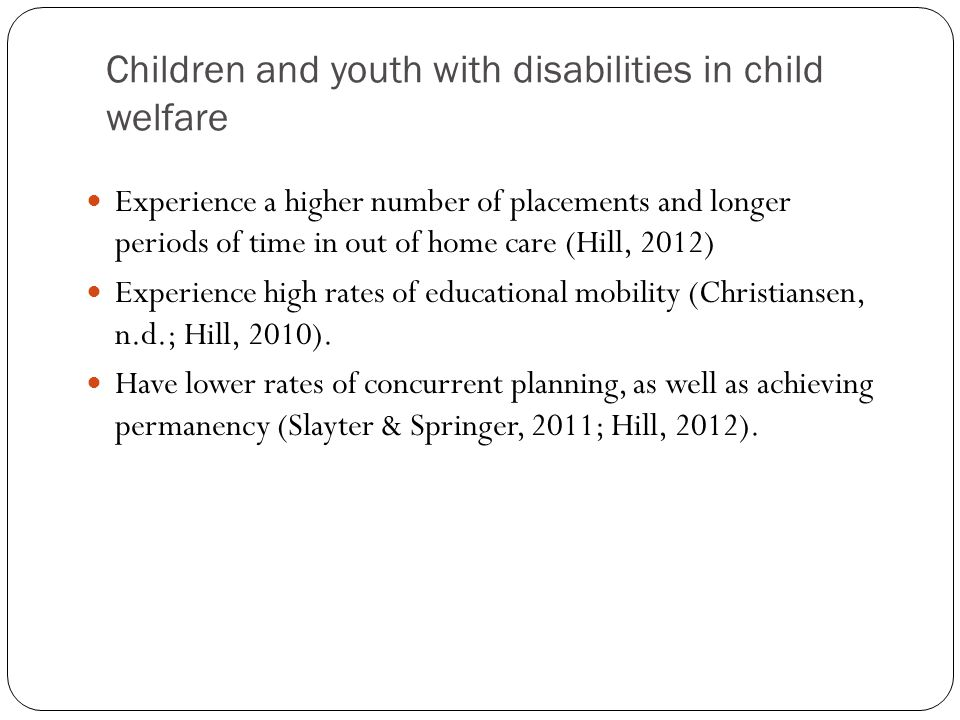 Children and youth with disabilities in child welfare Experience a higher number of placements and longer periods of time in out of home care (Hill, 2012) Experience high rates of educational mobility (Christiansen, n.d.; Hill, 2010).
