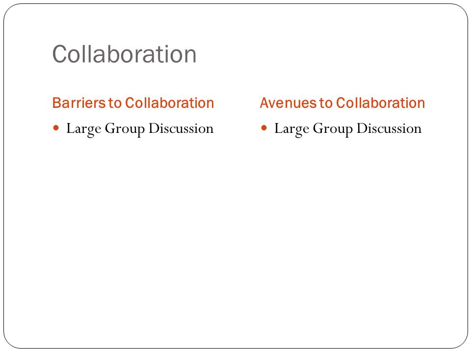 Collaboration Barriers to CollaborationAvenues to Collaboration Large Group Discussion