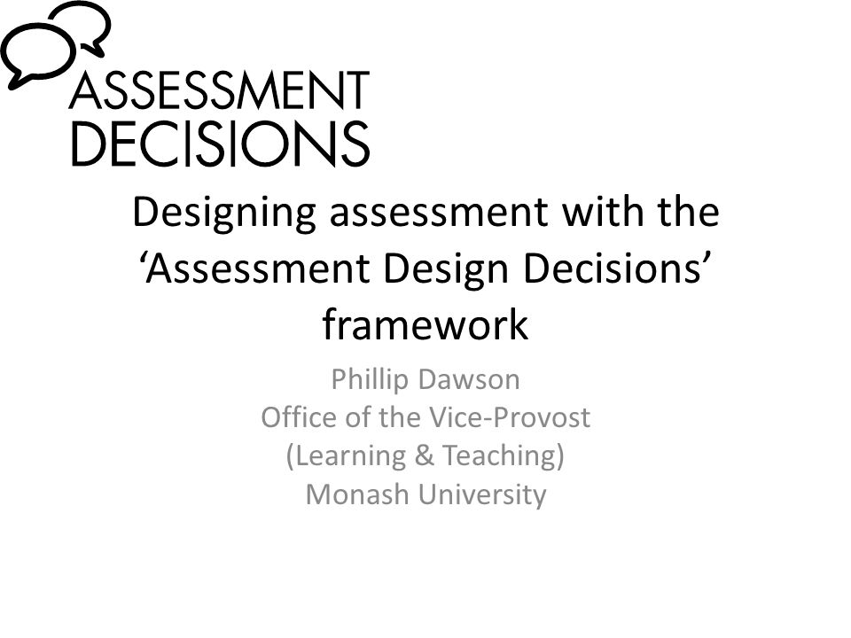 Designing assessment with the 'Assessment Design Decisions' framework Phillip Dawson Office of the Vice-Provost (Learning & Teaching) Monash Universit