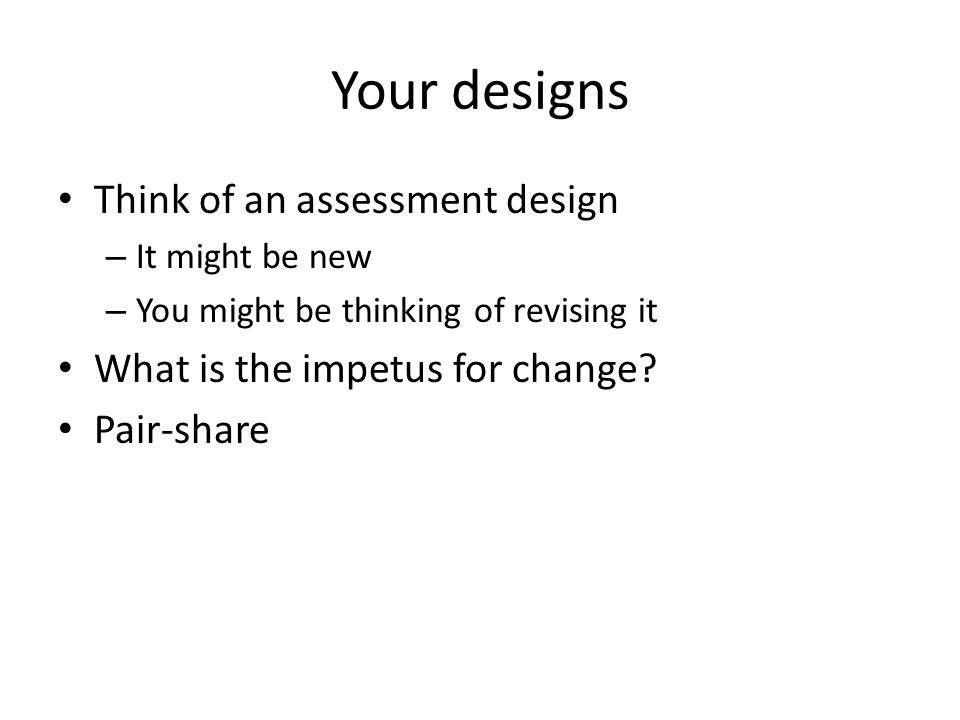 Your designs Think of an assessment design – It might be new – You might be thinking of revising it What is the impetus for change? Pair-share