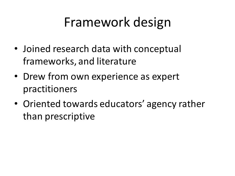 Framework design Joined research data with conceptual frameworks, and literature Drew from own experience as expert practitioners Oriented towards educators' agency rather than prescriptive
