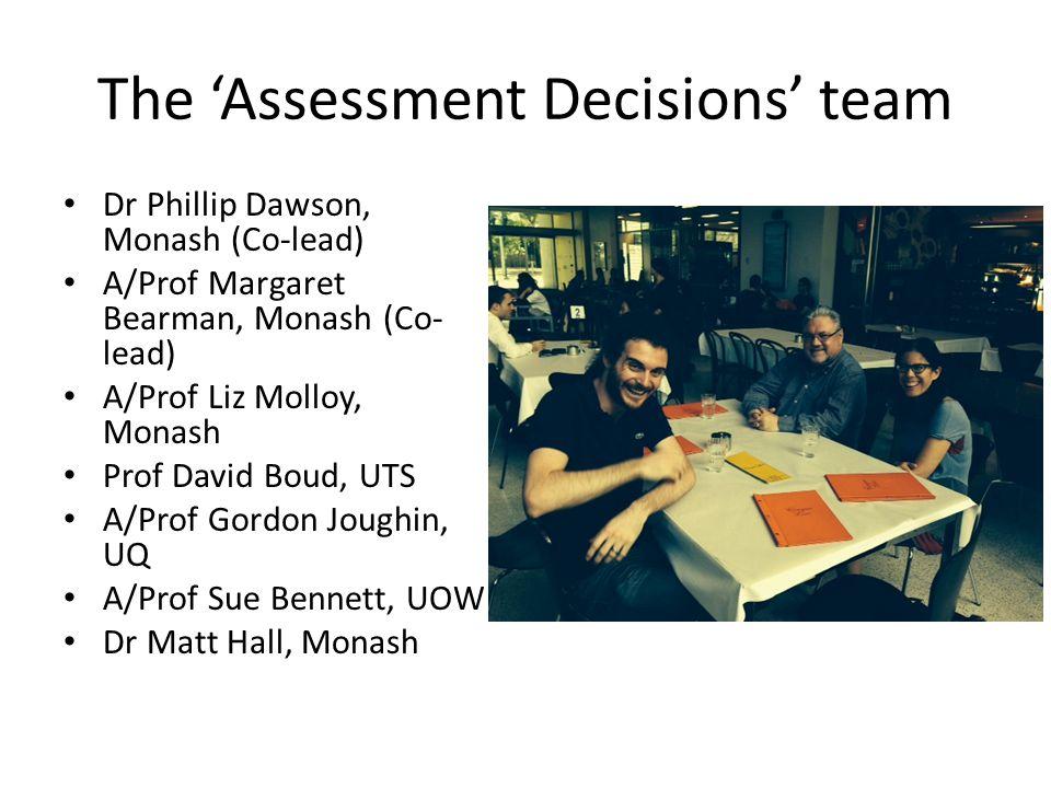 The 'Assessment Decisions' team Dr Phillip Dawson, Monash (Co-lead) A/Prof Margaret Bearman, Monash (Co- lead) A/Prof Liz Molloy, Monash Prof David Boud, UTS A/Prof Gordon Joughin, UQ A/Prof Sue Bennett, UOW Dr Matt Hall, Monash