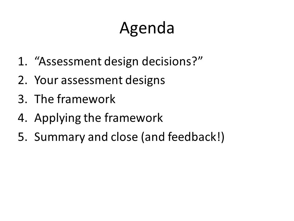 Agenda 1. Assessment design decisions? 2.Your assessment designs 3.The framework 4.Applying the framework 5.Summary and close (and feedback!)