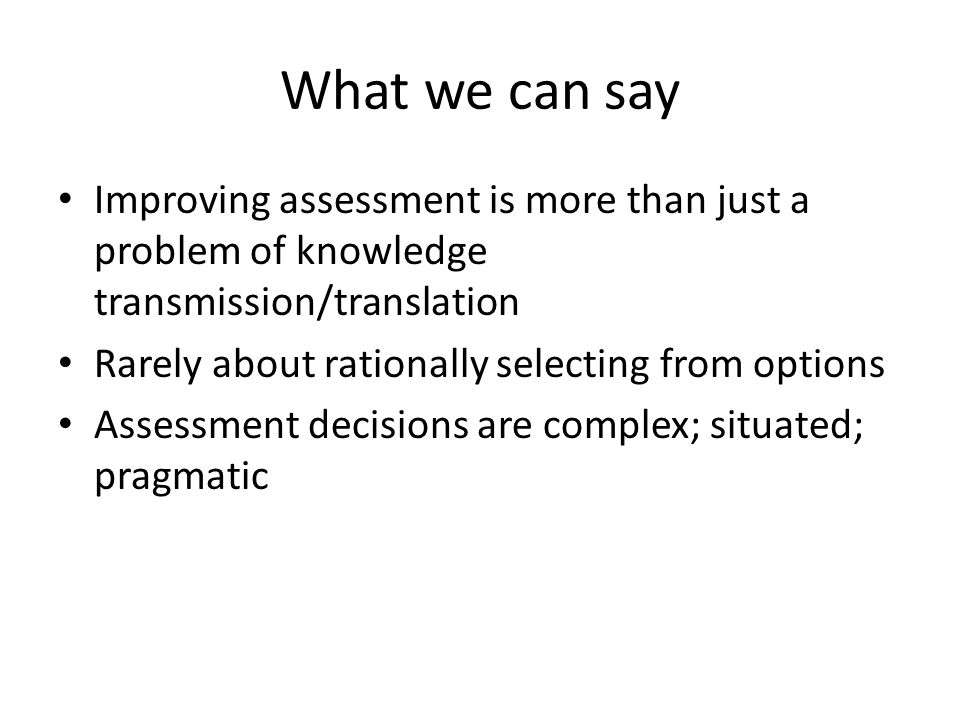 What we can say Improving assessment is more than just a problem of knowledge transmission/translation Rarely about rationally selecting from options Assessment decisions are complex; situated; pragmatic