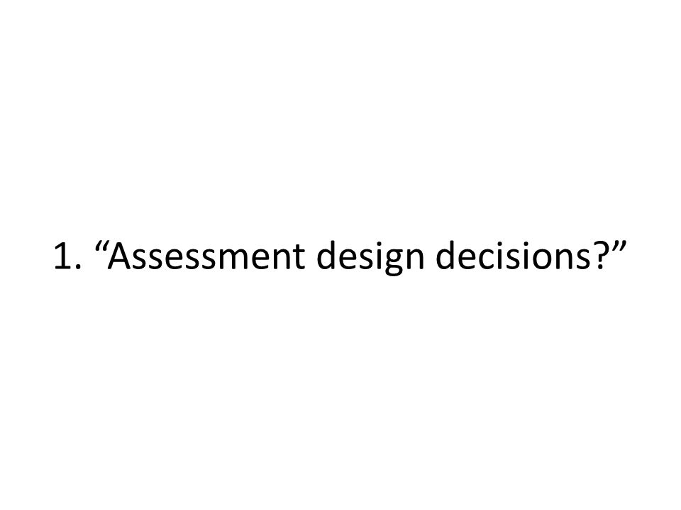 1. Assessment design decisions?