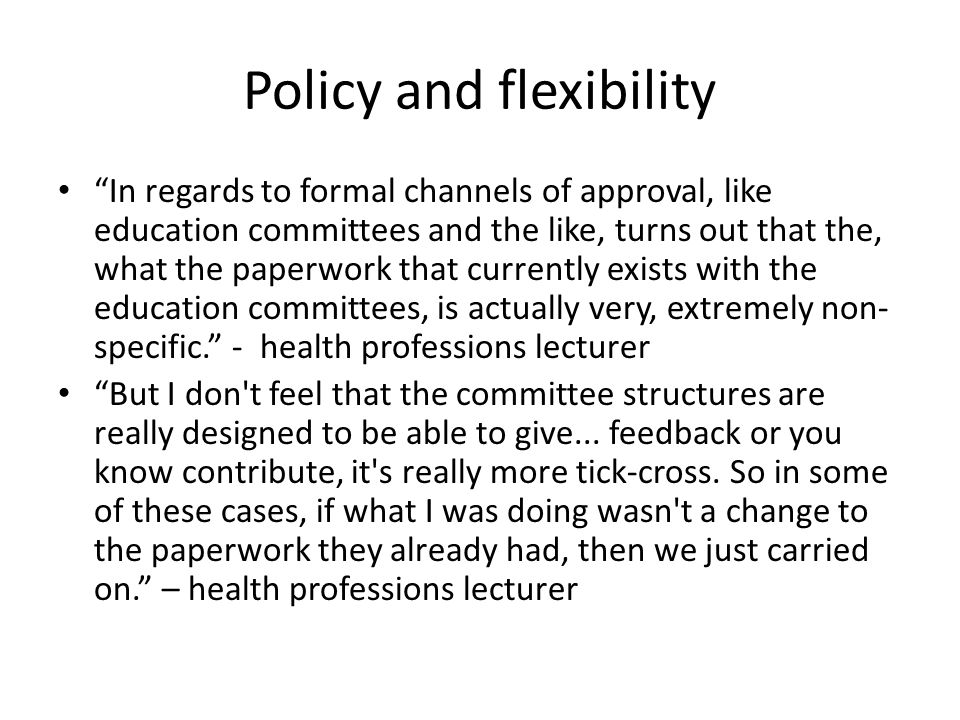 Policy and flexibility In regards to formal channels of approval, like education committees and the like, turns out that the, what the paperwork that currently exists with the education committees, is actually very, extremely non- specific. - health professions lecturer But I don t feel that the committee structures are really designed to be able to give...