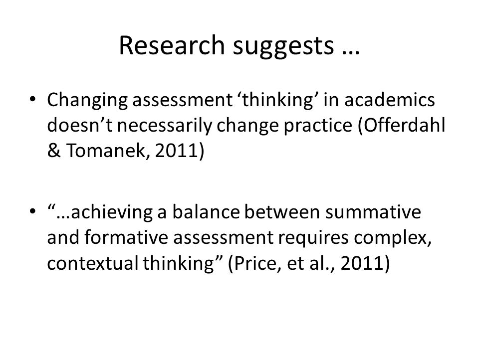 """Research suggests … Changing assessment 'thinking' in academics doesn't necessarily change practice (Offerdahl & Tomanek, 2011) """"…achieving a balance"""