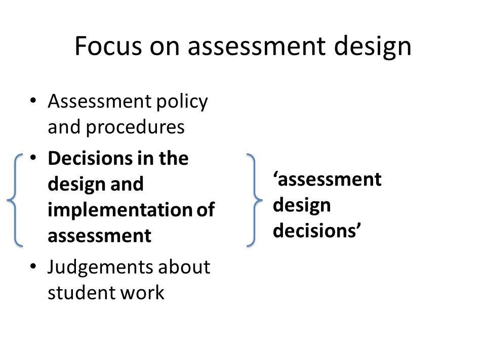 Focus on assessment design Assessment policy and procedures Decisions in the design and implementation of assessment Judgements about student work 'as