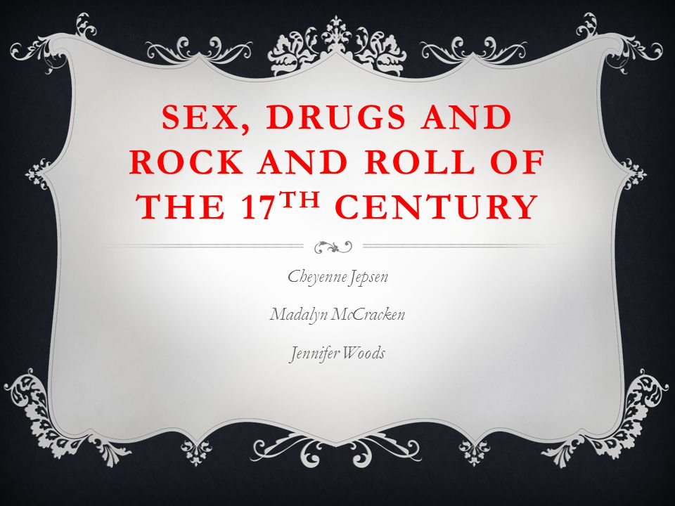SEX, DRUGS AND ROCK AND ROLL OF THE 17 TH CENTURY Cheyenne Jepsen Madalyn McCracken Jennifer Woods