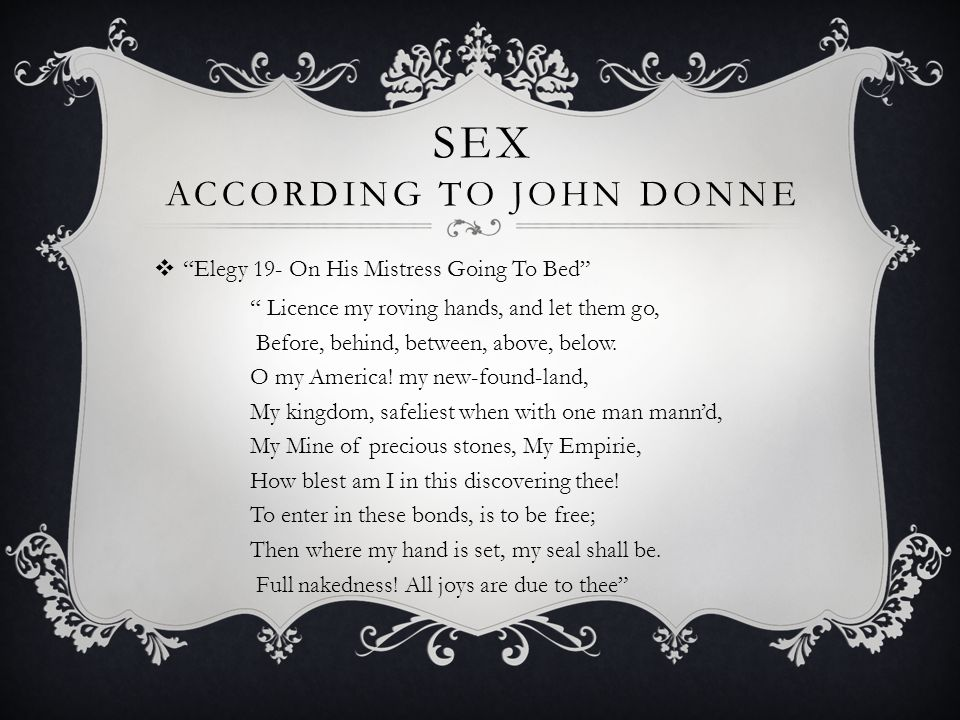 SEX ACCORDING TO JOHN DONNE  Elegy 19- On His Mistress Going To Bed Licence my roving hands, and let them go, Before, behind, between, above, below.