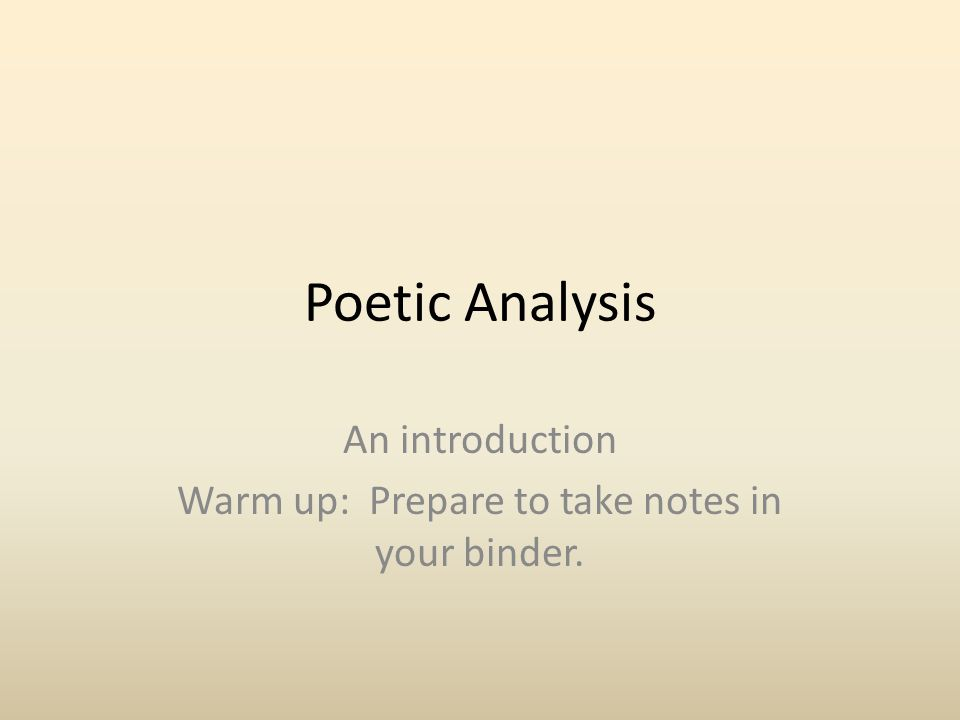 Poetic Analysis An introduction Warm up: Prepare to take notes in your binder.