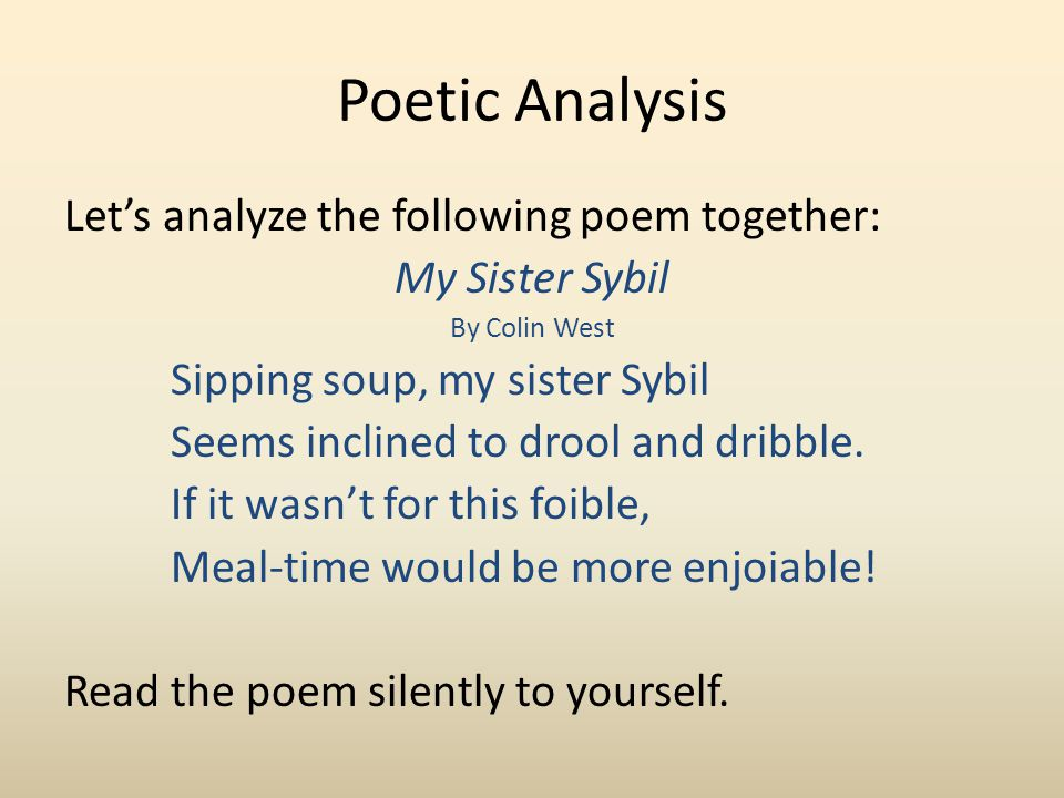 Poetic Analysis Let's analyze the following poem together: My Sister Sybil By Colin West Sipping soup, my sister Sybil Seems inclined to drool and dribble.