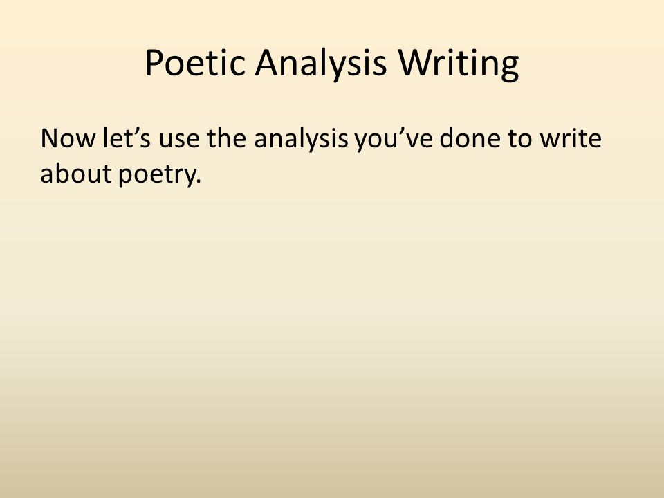 Poetic Analysis Writing Now let's use the analysis you've done to write about poetry.