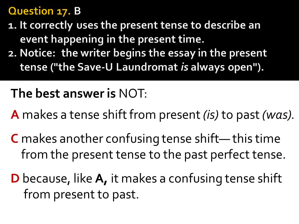 The best answer is NOT: A makes a tense shift from present (is) to past (was). C makes another confusing tense shift— this time from the present tense