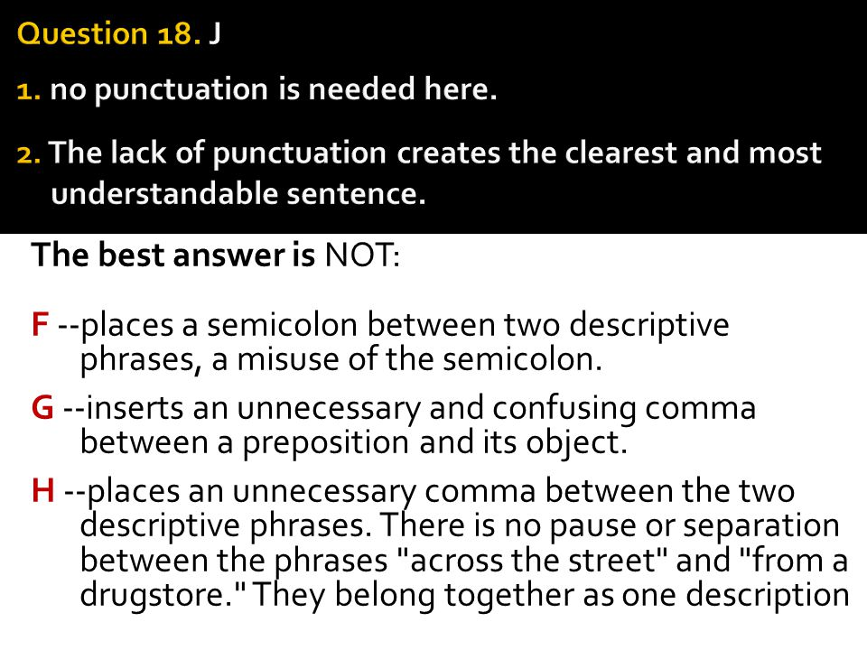 The best answer is NOT: F --places a semicolon between two descriptive phrases, a misuse of the semicolon. G --inserts an unnecessary and confusing co