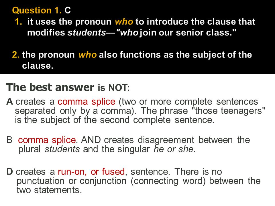 The best answer is NOT: A creates a comma splice (two or more complete sentences separated only by a comma). The phrase