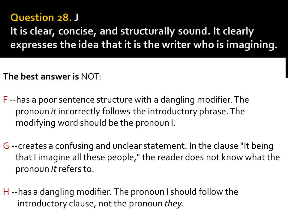The best answer is NOT: F --has a poor sentence structure with a dangling modifier. The pronoun it incorrectly follows the introductory phrase. The mo