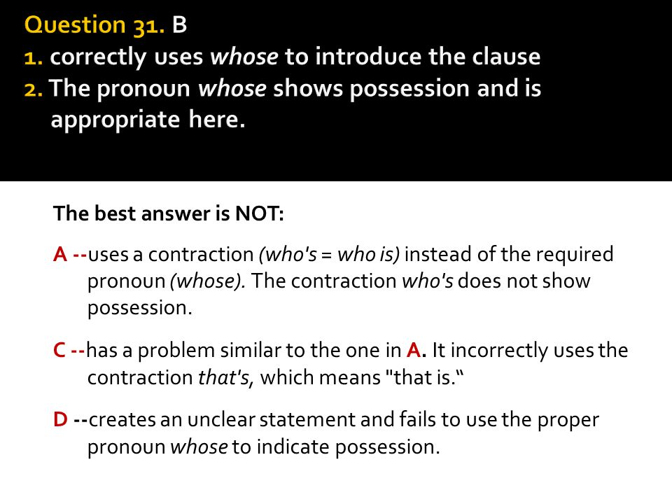 The best answer is NOT: A --uses a contraction (who's = who is) instead of the required pronoun (whose). The contraction who's does not show possessio