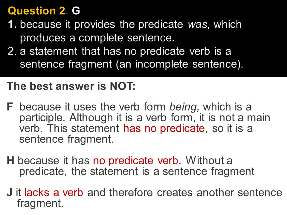 The best answer is NOT: F because it uses the verb form being, which is a participle. Although it is a verb form, it is not a main verb. This statemen