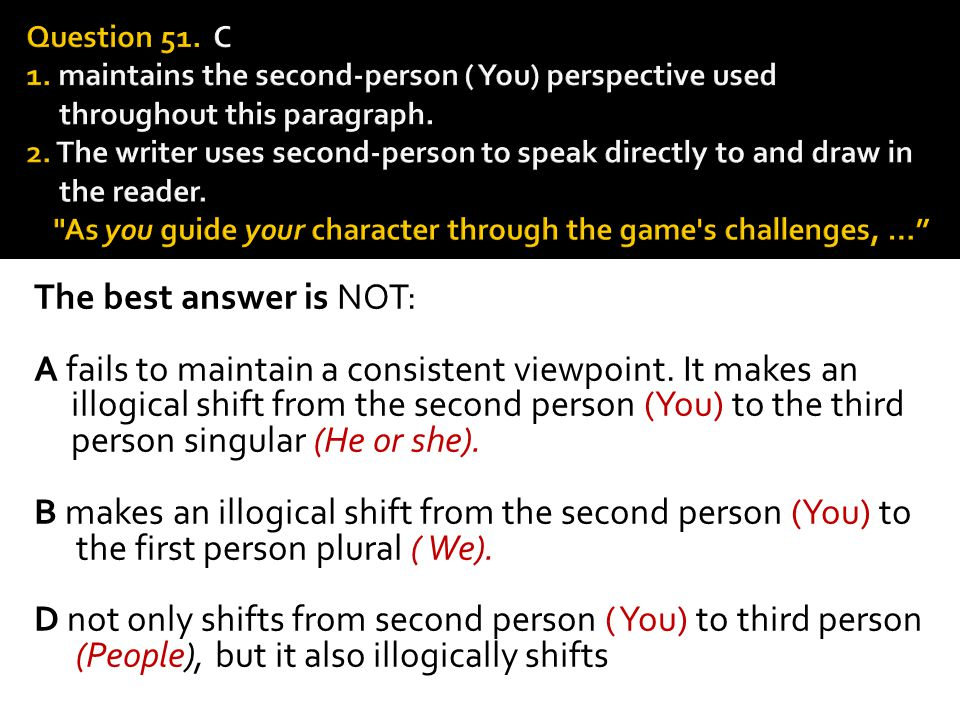 The best answer is NOT: A fails to maintain a consistent viewpoint. It makes an illogical shift from the second person (You) to the third person singu