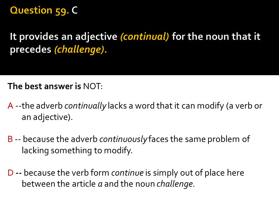 The best answer is NOT: A --the adverb continually lacks a word that it can modify (a verb or an adjective). B -- because the adverb continuously face