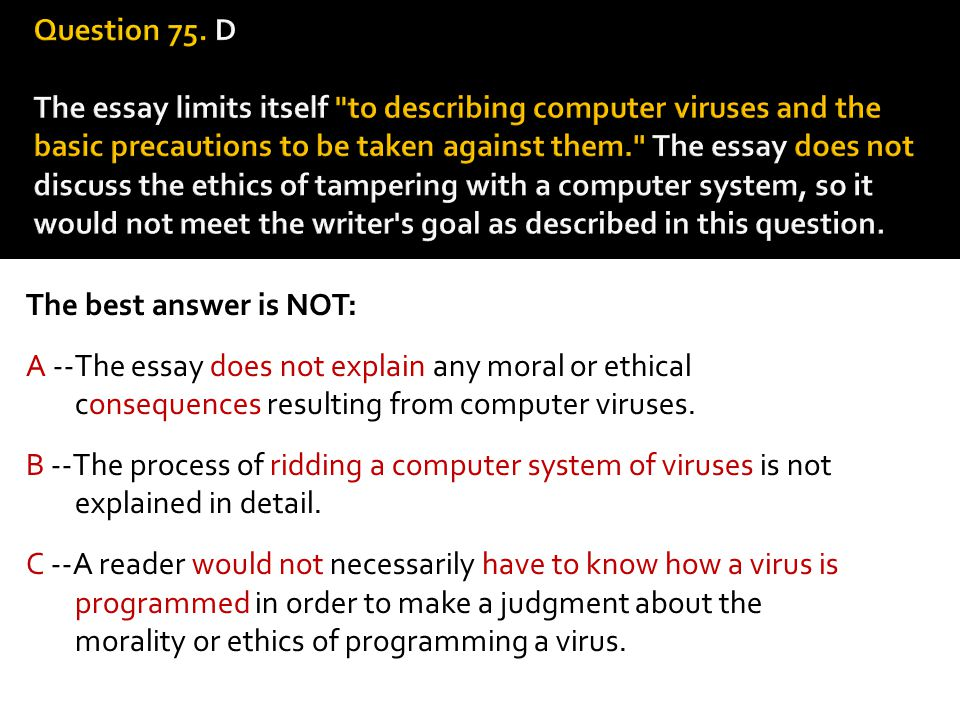 The best answer is NOT: A --The essay does not explain any moral or ethical consequences resulting from computer viruses. B --The process of ridding a