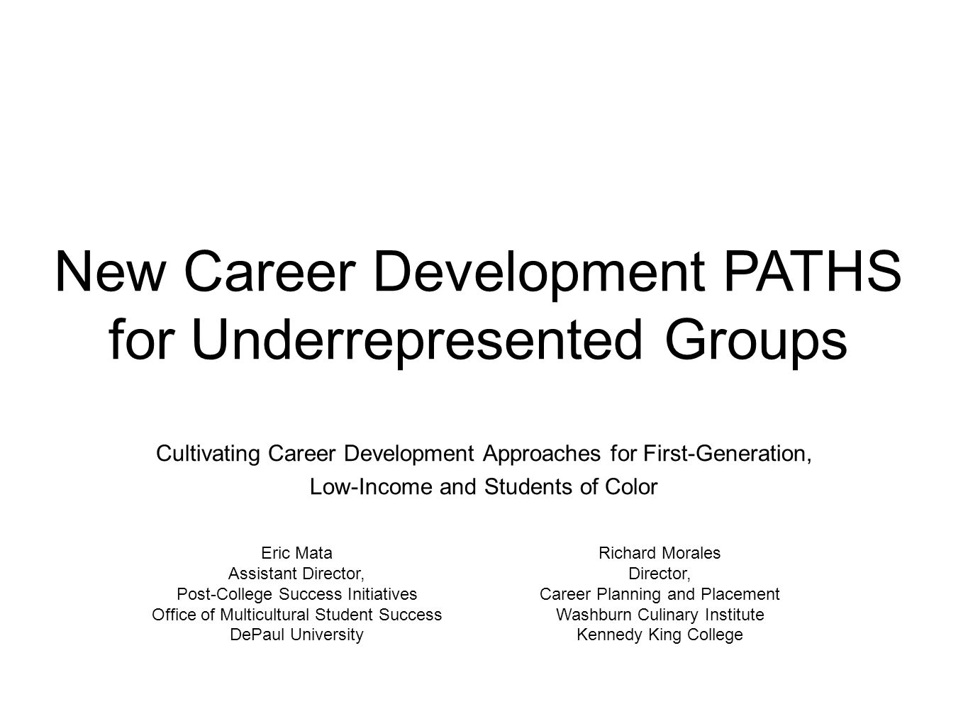 New Career Development PATHS for Underrepresented Groups Cultivating Career Development Approaches for First-Generation, Low-Income and Students of Color Eric Mata Assistant Director, Post-College Success Initiatives Office of Multicultural Student Success DePaul University Richard Morales Director, Career Planning and Placement Washburn Culinary Institute Kennedy King College