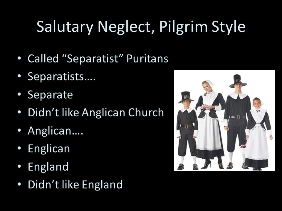 Salutary Neglect, Pilgrim Style Called Separatist Puritans Separatists….