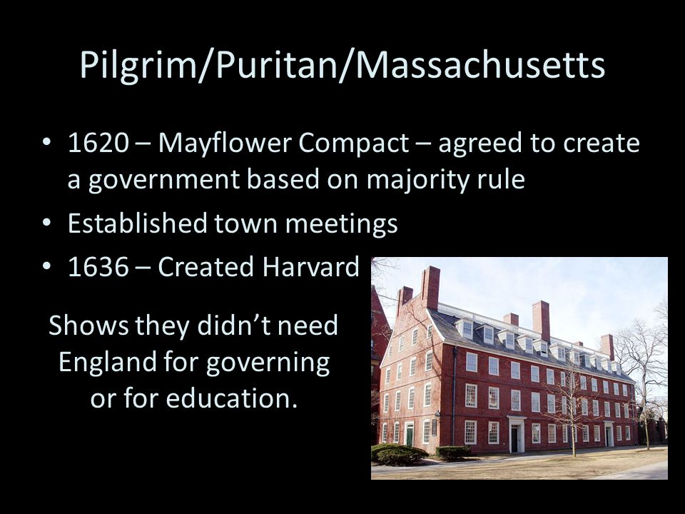 Pilgrim/Puritan/Massachusetts 1620 – Mayflower Compact – agreed to create a government based on majority rule Established town meetings 1636 – Created Harvard Shows they didn't need England for governing or for education.