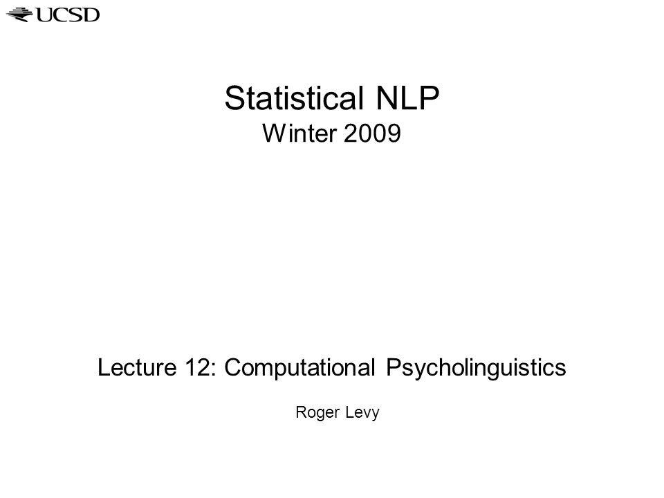 Statistical NLP Winter 2009 Lecture 12: Computational Psycholinguistics Roger Levy