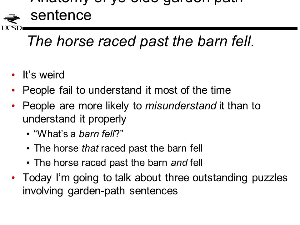 Garden paths: What we do understand We have decent models of how this sentence is not understood Incremental probabilistic parsing with beam search (Jurafsky, 1996) Surprisal (Hale, 2001; Levy, 2008): the disambiguating word fell is extremely low probability  alarm signal signals this doesn't make sense to the parser These models are based on rational use of evidential information (data-driven probabilistic inference) Also compatible with gradations in garden-path difficulty (Garnsey et al., 1997; McRae et al., 1998)