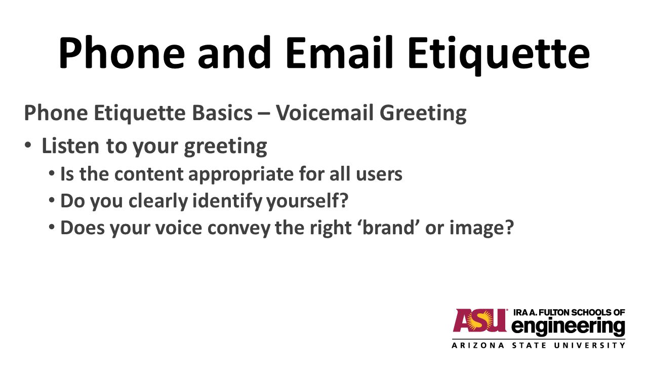 Phone and Email Etiquette Phone Etiquette Basics – Voicemail Greeting Listen to your greeting Is the content appropriate for all users Do you clearly