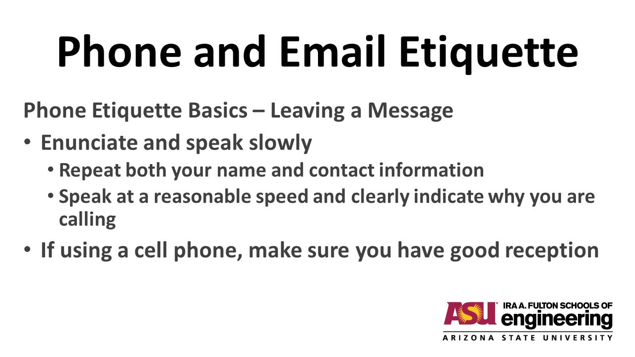 Phone and Email Etiquette Phone Etiquette Basics – Leaving a Message Enunciate and speak slowly Repeat both your name and contact information Speak at