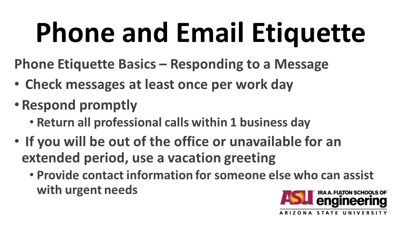 Phone and Email Etiquette Phone Etiquette Basics – Responding to a Message Check messages at least once per work day Respond promptly Return all profe