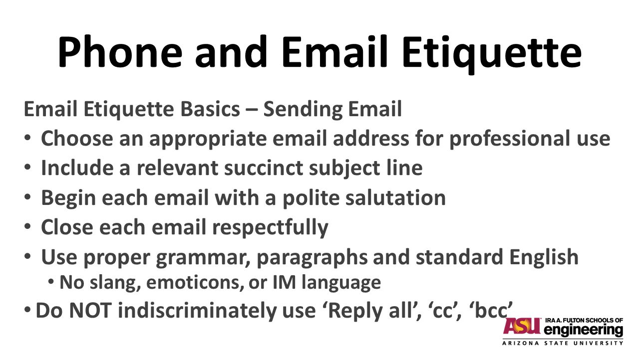 Phone and Email Etiquette Email Etiquette Basics – Sending Email Choose an appropriate email address for professional use Include a relevant succinct