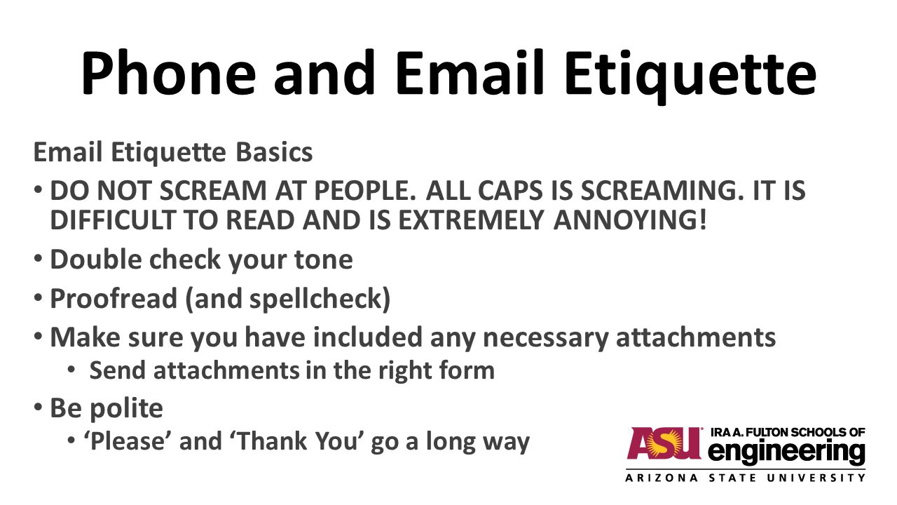 Phone and Email Etiquette Email Etiquette Basics DO NOT SCREAM AT PEOPLE. ALL CAPS IS SCREAMING. IT IS DIFFICULT TO READ AND IS EXTREMELY ANNOYING! Do