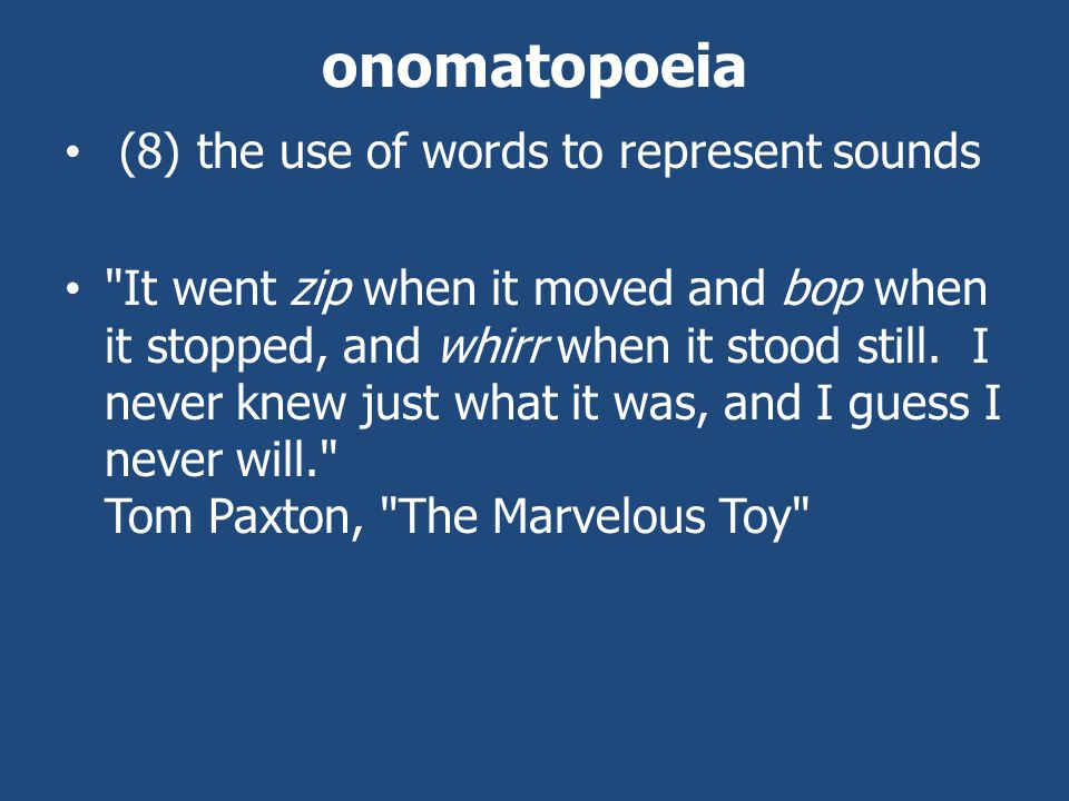 onomatopoeia (8) the use of words to represent sounds It went zip when it moved and bop when it stopped, and whirr when it stood still.
