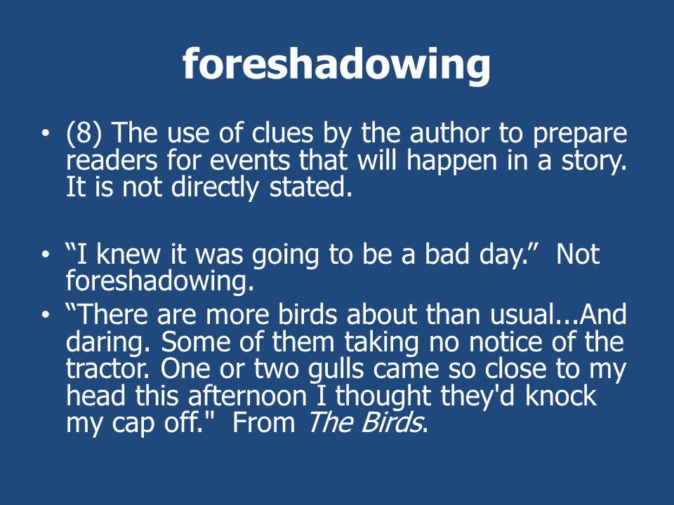 foreshadowing (8) The use of clues by the author to prepare readers for events that will happen in a story.