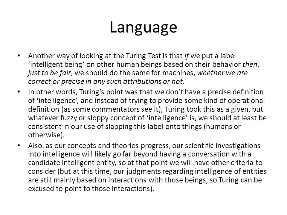 Language Another way of looking at the Turing Test is that if we put a label 'intelligent being' on other human beings based on their behavior then, just to be fair, we should do the same for machines, whether we are correct or precise in any such attributions or not.
