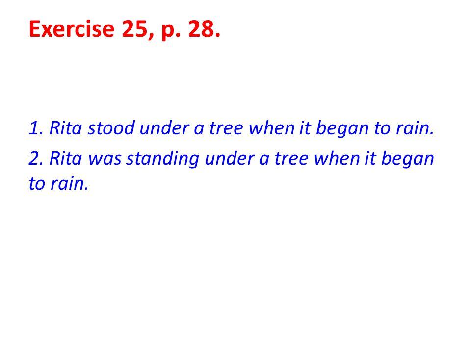 Exercise 25, p. 28. 1. Rita stood under a tree when it began to rain. 2. Rita was standing under a tree when it began to rain.