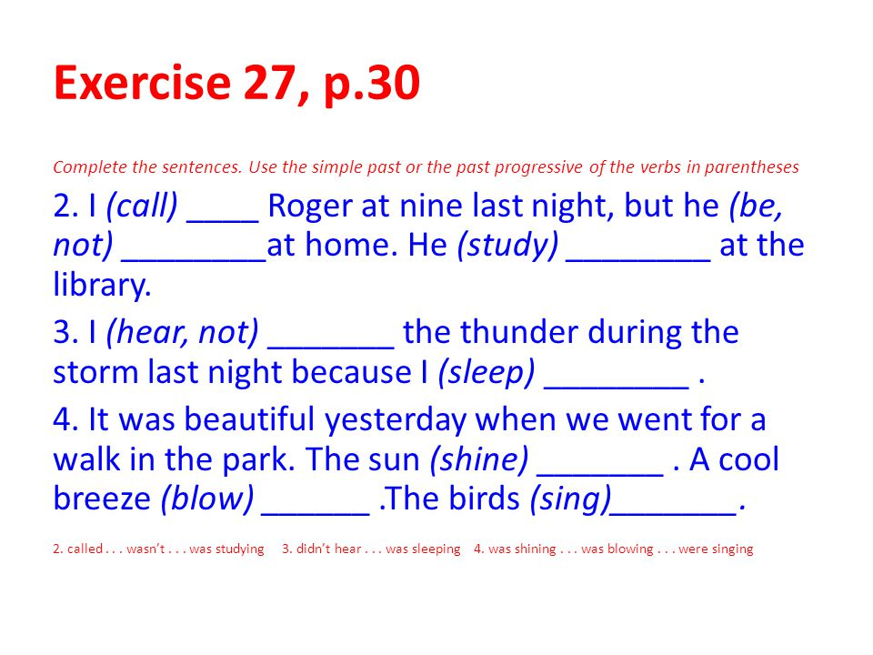 Exercise 27, p.30 Complete the sentences. Use the simple past or the past progressive of the verbs in parentheses 2. I (call) ____ Roger at nine last