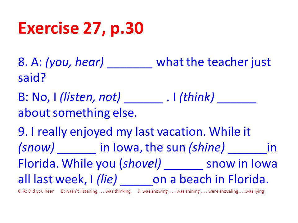 Exercise 27, p.30 8. A: (you, hear) _______ what the teacher just said? B: No, I (listen, not) ______. I (think) ______ about something else. 9. I rea