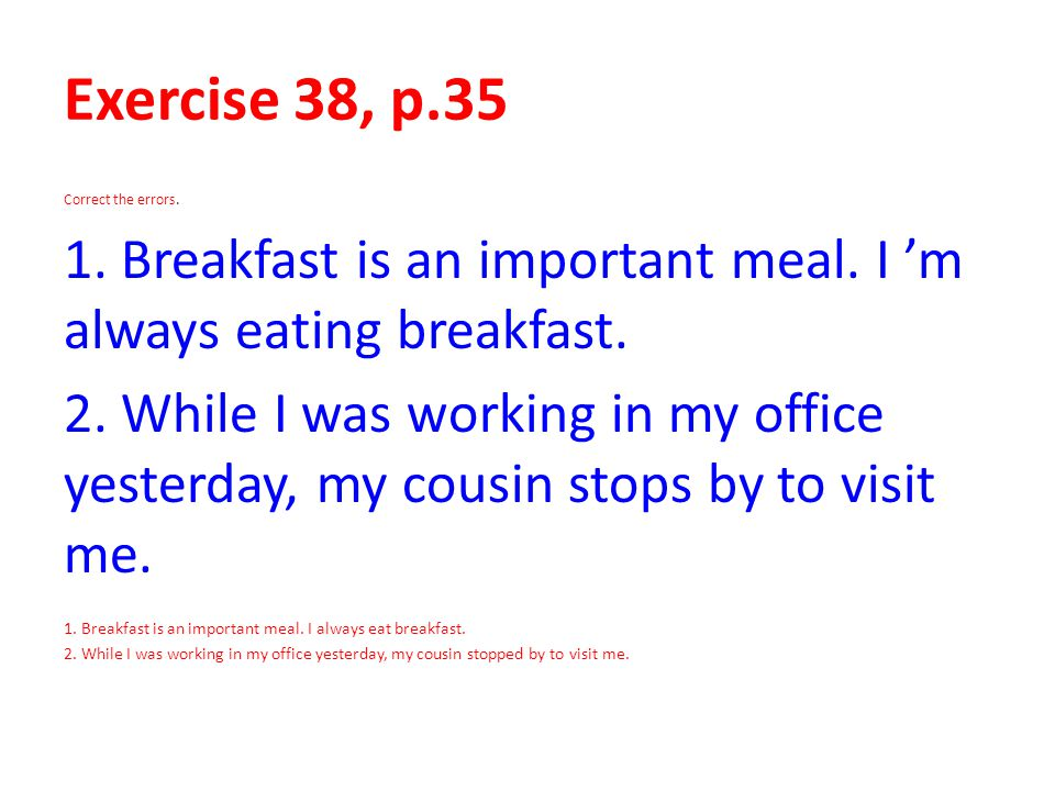 Exercise 38, p.35 Correct the errors. 1. Breakfast is an important meal. I 'm always eating breakfast. 2. While I was working in my office yesterday,